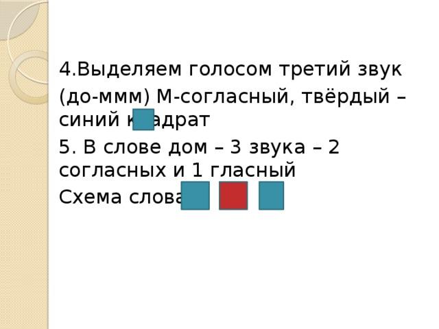 4.Выделяем голосом третий звук (до-ммм) М-согласный, твёрдый – синий квадрат 5. В слове дом – 3 звука – 2 согласных и 1 гласный Схема слова:
