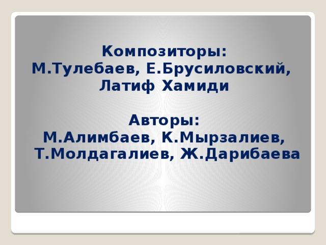 Композиторы: М.Тулебаев, Е.Брусиловский, Латиф Хамиди  Авторы: М.Алимбаев, К.Мырзалиев, Т.Молдагалиев, Ж.Дарибаева