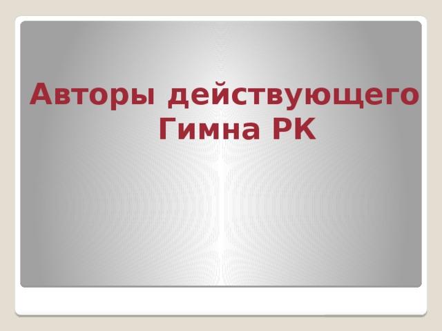 Авторы действующего Гимна РК