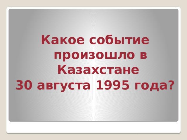 Какое событие произошло в Казахстане 30 августа 1995 года?