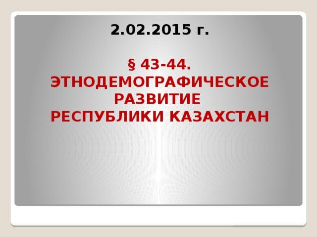 2.02.2015 г.   § 43-44.  ЭТНОДЕМОГРАФИЧЕСКОЕ РАЗВИТИЕ  РЕСПУБЛИКИ КАЗАХСТАН