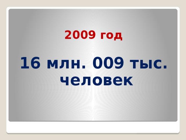 2009 год  16 млн. 009 тыс. человек