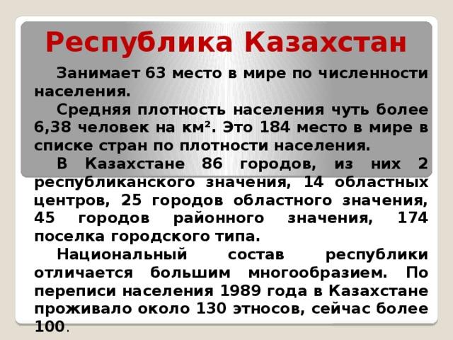 Республика Казахстан Занимает 63 место в мире по численности населения. Средняя плотность населения чуть более 6,38 человек на км². Это 184 место в мире в списке стран по плотности населения. В Казахстане 86 городов, из них 2 республиканского значения, 14 областных центров, 25 городов областного значения, 45 городов районного значения, 174 поселка городского типа. Национальный состав республики отличается большим многообразием. По переписи населения 1989 года в Казахстане проживало около 130 этносов, сейчас более 100 .