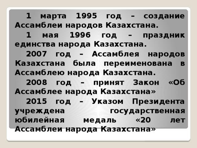 1 марта 1995 год – создание Ассамблеи народов Казахстана. 1 мая 1996 год – праздник единства народа Казахстана. 2007 год – Ассамблея народов Казахстана была переименована в Ассамблею народа Казахстана. 2008 год – принят Закон «Об Ассамблее народа Казахстана» 2015 год – Указом Президента учреждена государственная юбилейная медаль «20 лет Ассамблеи народа Казахстана»