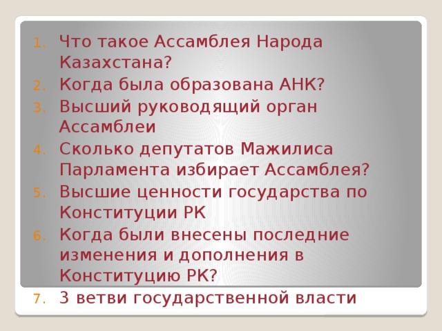 Что такое Ассамблея Народа Казахстана? Когда была образована АНК? Высший руководящий орган Ассамблеи Сколько депутатов Мажилиса Парламента избирает Ассамблея? Высшие ценности государства по Конституции РК Когда были внесены последние изменения и дополнения в Конституцию РК? 3 ветви государственной власти