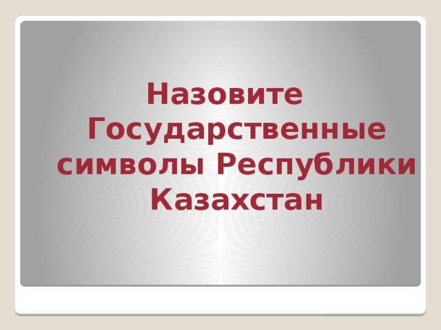 Назовите Государственные символы Республики Казахстан