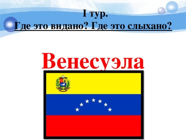 I тур. Где это видано? Где это слыхано?   Венесуэла