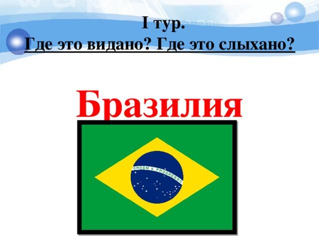 I тур. Где это видано? Где это слыхано?   Бразилия
