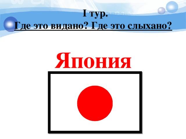 I тур. Где это видано? Где это слыхано?   Япония