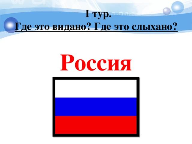 I тур. Где это видано? Где это слыхано?   Россия