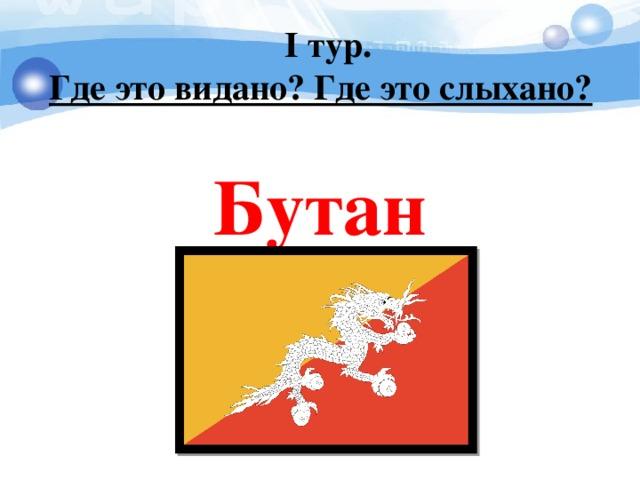 I тур. Где это видано? Где это слыхано?   Бутан