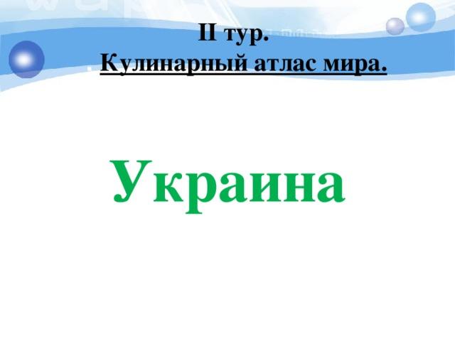 I I тур. . Кулинарный атлас мира. Украина
