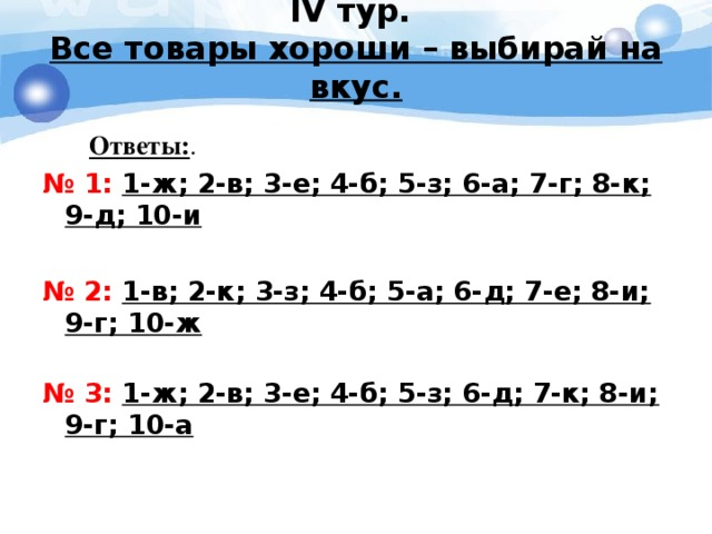 IV тур.  Все товары хороши – выбирай на вкус.    Ответы: . № 1: 1-ж; 2-в; 3-е; 4-б; 5-з; 6-а; 7-г; 8-к; 9-д; 10-и № 2: 1-в; 2-к; 3-з; 4-б; 5-а; 6-д; 7-е; 8-и; 9-г; 10-ж   № 3: 1-ж; 2-в; 3-е; 4-б; 5-з; 6-д; 7-к; 8-и; 9-г; 10-а
