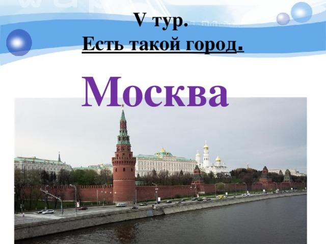 V тур.  Есть такой город . Москва
