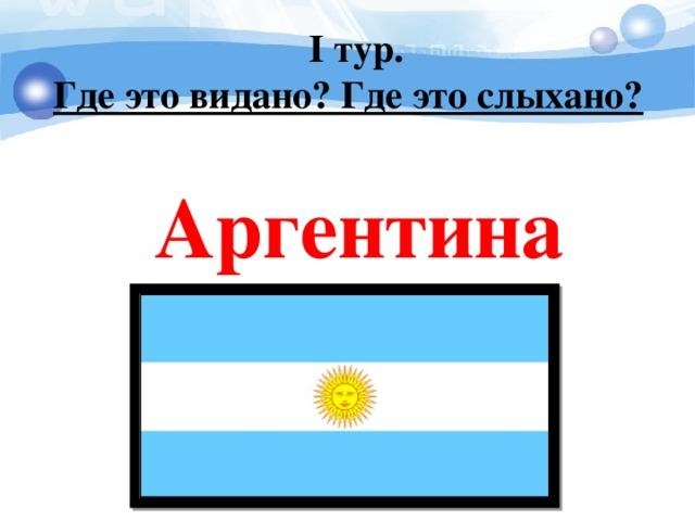I тур. Где это видано? Где это слыхано?   Аргентина