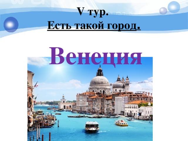 V тур.  Есть такой город . Венеция