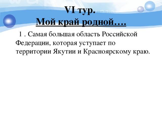 V I тур.  Мой край родной….  1 . Самая большая область Российской Федерации, которая уступает по территории Якутии и Красноярскому краю.