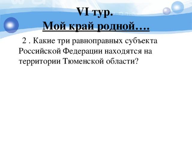 V I тур.  Мой край родной….  2 . Какие три равноправных субъекта Российской Федерации находятся на территории Тюменской области?