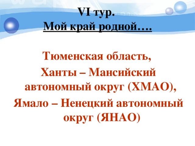 V I тур.  Мой край родной…. Тюменская область, Ханты – Мансийский автономный округ (ХМАО), Ямало – Ненецкий автономный округ (ЯНАО)