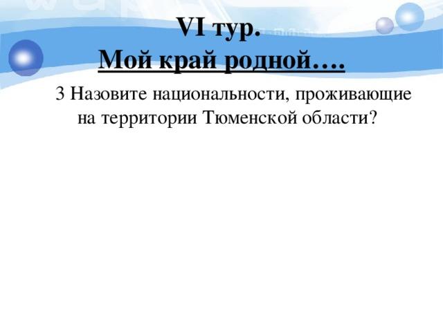 V I тур.  Мой край родной….  3 Назовите национальности, проживающие на территории Тюменской области?