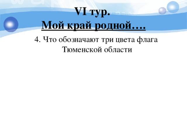 V I тур.  Мой край родной….  4. Что обозначают три цвета флага Тюменской области