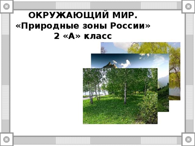 ОКРУЖАЮЩИЙ МИР.  «Природные зоны России»  2 «А» класс