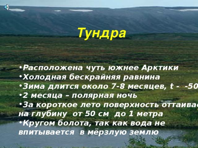 Тундра Расположена чуть южнее Арктики Холодная бескрайняя равнина o  Зима длится около 7-8 месяцев, t - -50 2 месяца – полярная ночь За короткое лето поверхность оттаивает на глубину от 50 см до 1 метра Кругом болота, так как вода не впитывается в мёрзлую землю