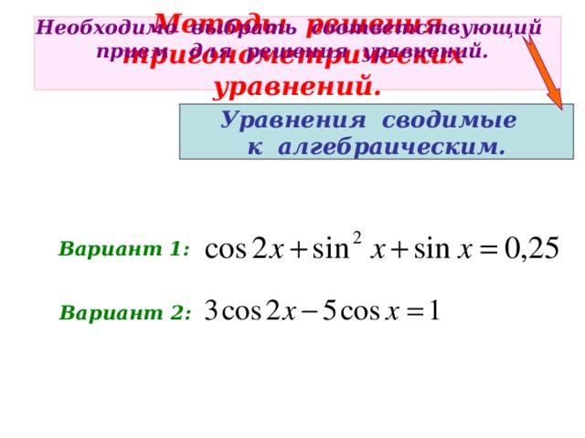 Необходимо выбрать соответствующий прием для решения уравнений. Методы решения  тригонометрических уравнений. Уравнения сводимые к алгебраическим. Вариант 1: Вариант 2: