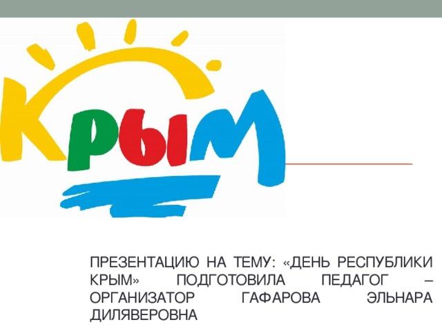 ден Презентацию на тему: «день республики крым» подготовила педагог – организатор гафарова эльнара диляверовна