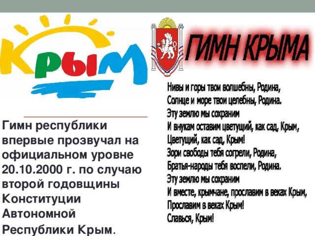 Гимн республики впервые прозвучал на официальном уровне 20.10.2000 г. по случаю второй годовщины Конституции Автономной Республики Крым .
