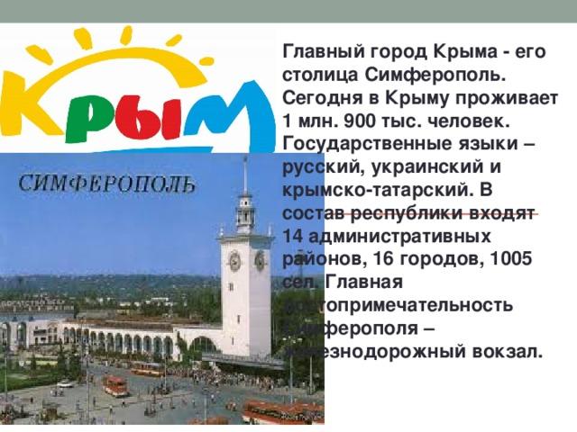 Главный город Крыма - его столица Симферополь. Сегодня в Крыму проживает 1 млн. 900 тыс. человек. Государственные языки – русский, украинский и крымско-татарский. В состав республики входят 14 административных районов, 16 городов, 1005 сел. Главная достопримечательность Симферополя – железнодорожный вокзал.