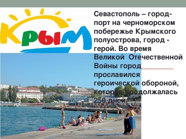 Севастополь – город-порт на черноморском побережье Крымского полуострова, город - герой. Во время Великой Отечественной Войны город прославился героической обороной, которая продолжалась 250 дней.