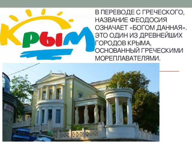 В переводе с греческого, название Феодосия означает «Богом данная». Это один из древнейших городов Крыма, основанный греческими мореплавателями.