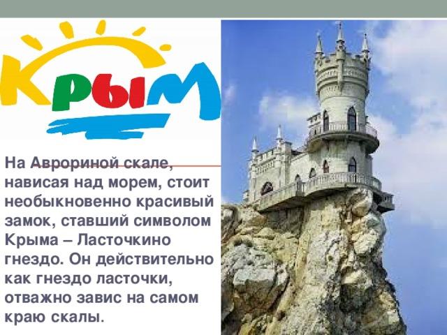На Аврориной скале, нависая над морем, стоит необыкновенно красивый замок, ставший символом Крыма – Ласточкино гнездо. Он действительно как гнездо ласточки, отважно завис на самом краю скалы .