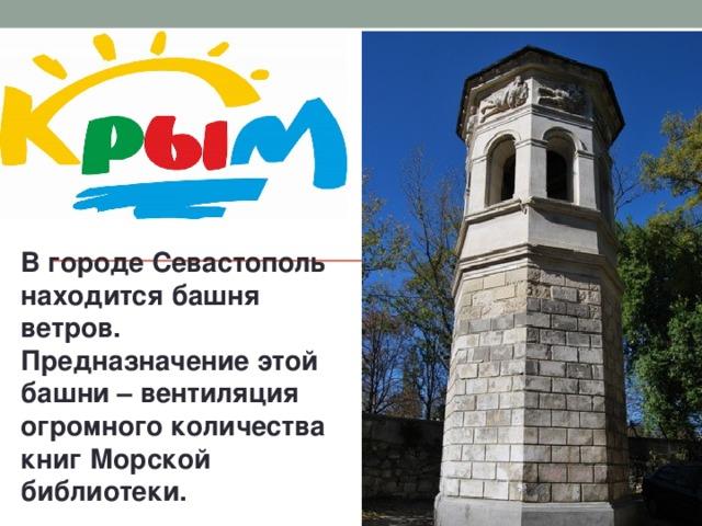 В городе Севастополь находится башня ветров. Предназначение этой башни – вентиляция огромного количества книг Морской библиотеки.