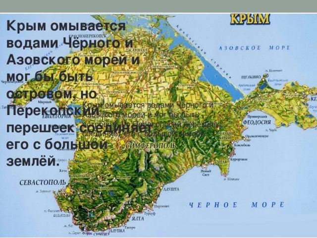 Крым омывается водами Чёрного и Азовского морей и мог бы быть островом, но Перекопский перешеек соединяет его с большой землёй. Крым омывается водами Чёрного и Азовского морей и мог бы быть островом, но Перекопский перешеек соединяет его с большой землёй.