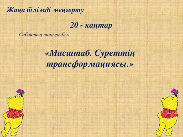 Жаңа білімді меңгерту 20 - қаңтар Сабақтың тақырыбы: «Масштаб. Суреттің трансформациясы.»