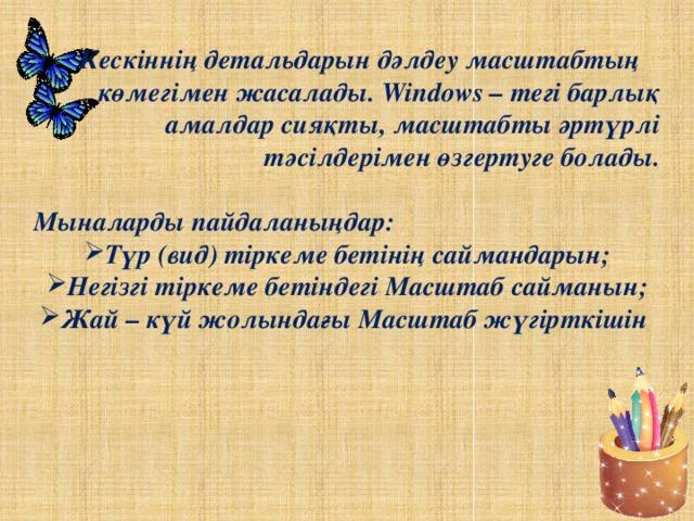 Кескіннің детальдарын дәлдеу масштабтың көмегімен жасалады. Windows – тегі барлық амалдар сияқты, масштабты әртүрлі тәсілдерімен өзгертуге болады.  Мыналарды пайдаланыңдар: Түр (вид) тіркеме бетінің саймандарын; Негізгі тіркеме бетіндегі Масштаб сайманын; Жай – күй жолындағы Масштаб жүгірткішін
