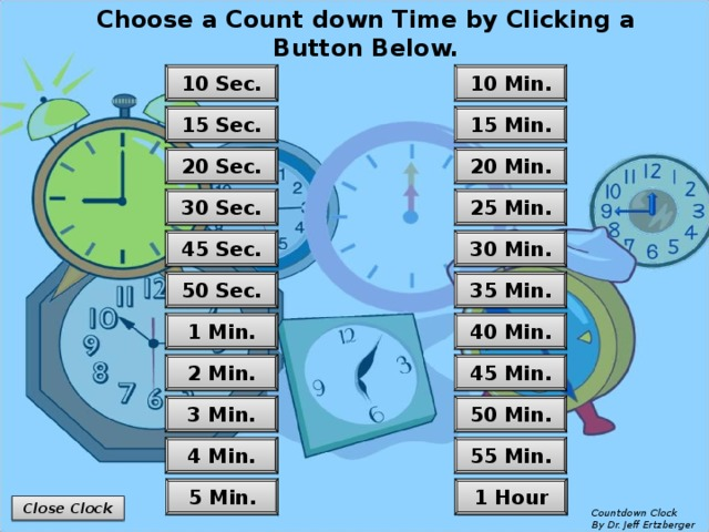 Choose a Count down Time by Clicking a Button Below. 10 Min. 10 Sec. 15 Sec. 15 Min. 20 Min. 20 Sec. 25 Min. 30 Sec. 30 Min. 45 Sec. 35 Min. 50 Sec. 40 Min. 1 Min. 45 Min. 2 Min. 50 Min. 3 Min. 4 Min. 55 Min. 1 Hour 5 Min. Close Clock Countdown Clock  By Dr. Jeff Ertzberger