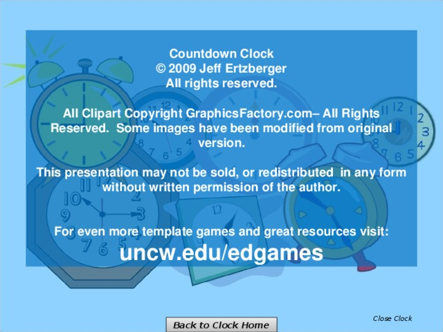 Countdown Clock © 2009 Jeff Ertzberger  All rights reserved.  All Clipart Copyright GraphicsFactory.com– All Rights Reserved. Some images have been modified from original version.  This presentation may not be sold, or redistributed in any form without written permission of the author.   For even more template games and great resources visit: uncw.edu/edgames Close Clock Back to Clock Home