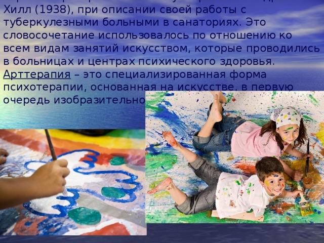 Термин «арттерапия» ввел в употребление Адриан Хилл (1938), при описании своей работы с туберкулезными больными в санаториях. Это словосочетание использовалось по отношению ко всем видам занятий искусством, которые проводились в больницах и центрах психического здоровья. Арттерапия – это специализированная форма психотерапии, основанная на искусстве, в первую очередь изобразительной и творческой деятельности .