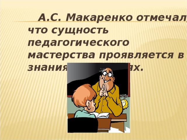 А.С. Макаренко отмечал, что сущность педагогического мастерства проявляется в знаниях и умениях.