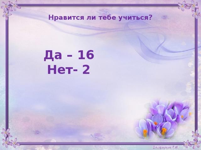 Нравится ли тебе учиться?  Да – 16  Нет- 2