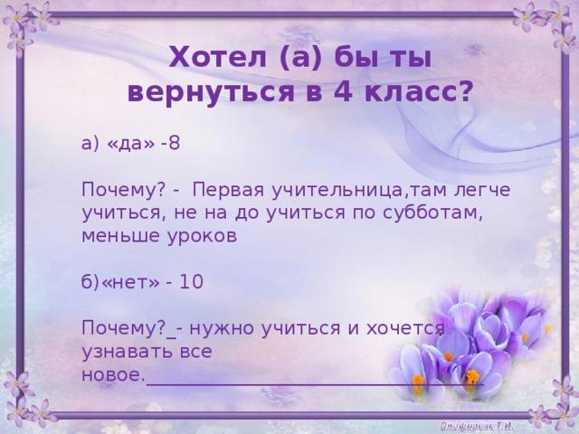 Хотел (а) бы ты вернуться в 4 класс?  а) «да» -8 Почему? - Первая учительница,там легче учиться, не на до учиться по субботам, меньше уроков  б)«нет» - 10 Почему?_- нужно учиться и хочется узнавать все новое.___________________________________