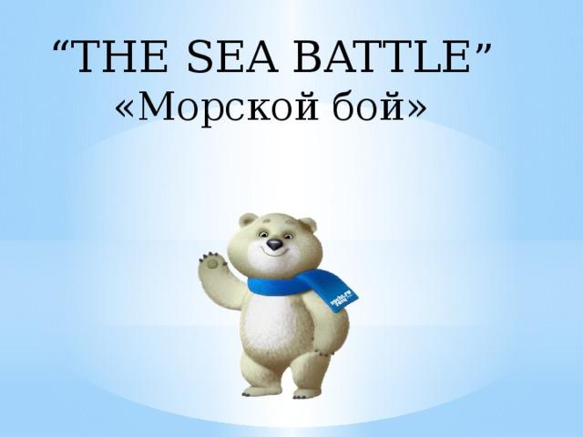 """"""" THE SEA BATTLE """" «Морской бой»"""