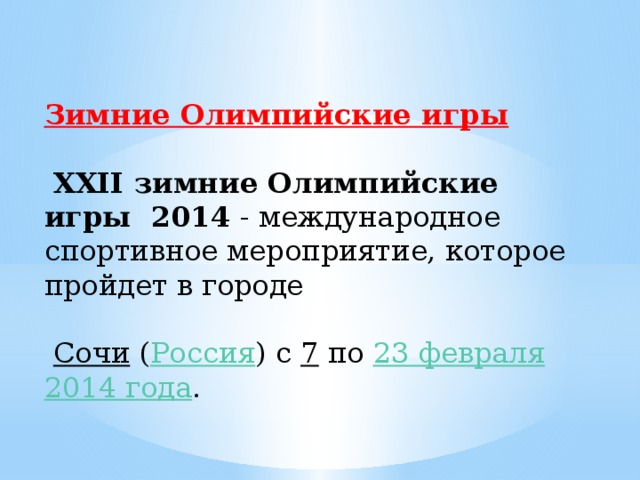 Зимние Олимпийские игры    XXII зимние Олимпийские игры 2014 - международное спортивное мероприятие, которое пройдет в городе  Сочи  ( Россия ) с 7 по 23 февраля  2014 года .