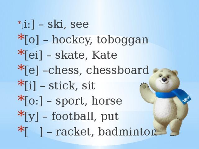 [ i:] – ski, see [o] – hockey, toboggan [ei] – skate, Kate [e] –chess, chessboard [i] – stick, sit [o:] – sport, horse [y] – football, put [ ] – racket, badminton