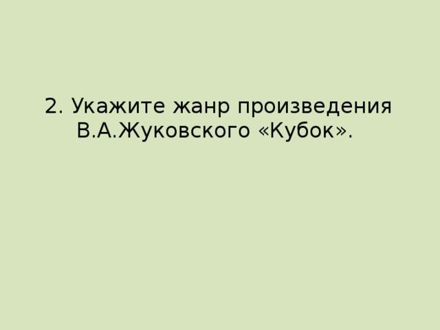 2. Укажите жанр произведения В.А.Жуковского «Кубок».