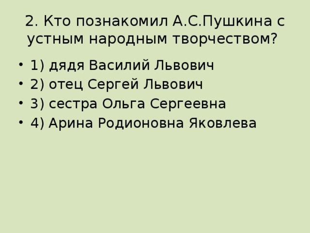 2. Кто познакомил А.С.Пушкина с устным народным творчеством?
