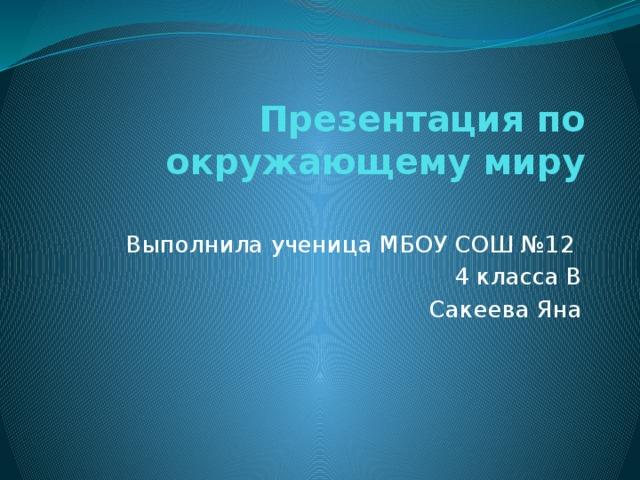 Презентация по окружающему миру   Выполнила ученица МБОУ СОШ №12 4 класса В Сакеева Яна